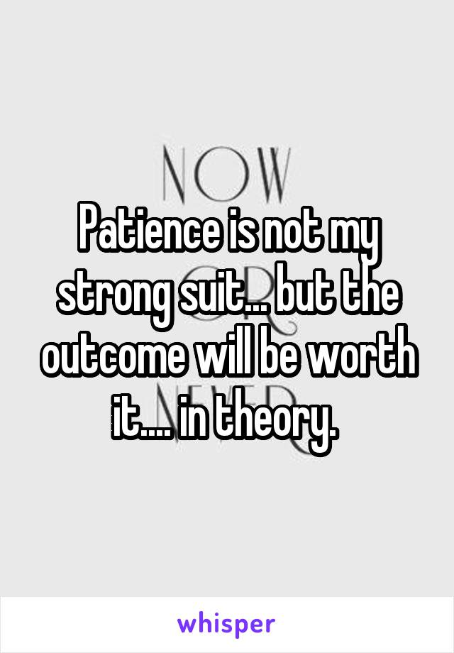 Patience is not my strong suit... but the outcome will be worth it.... in theory.