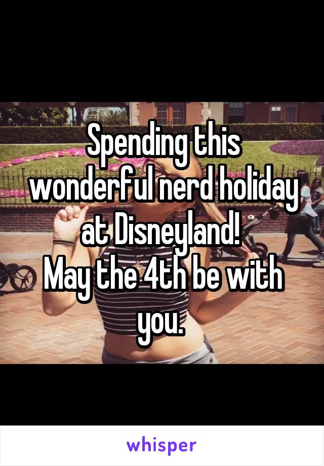 Spending this wonderful nerd holiday at Disneyland!  May the 4th be with you.