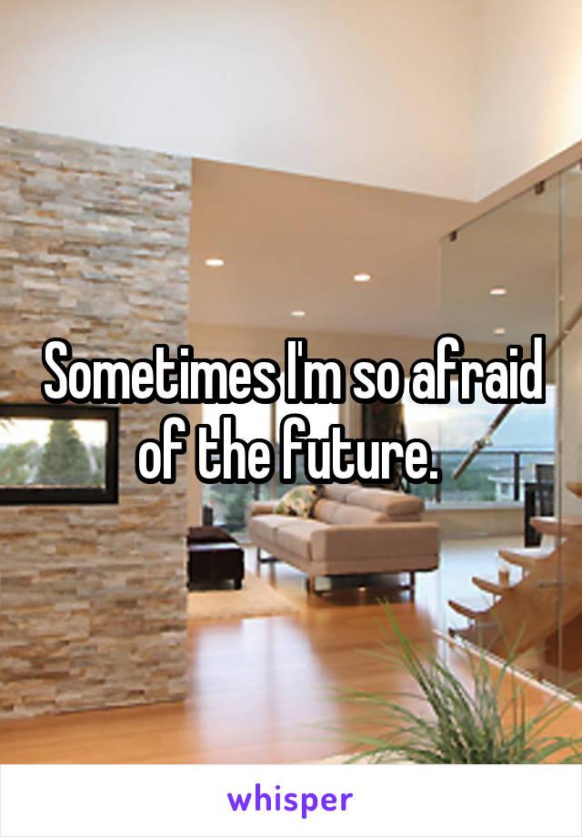 Sometimes I'm so afraid of the future.