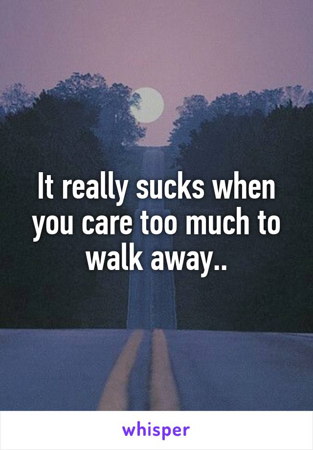 It really sucks when you care too much to walk away..