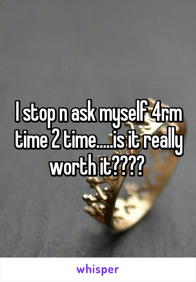 I stop n ask myself 4rm time 2 time.....is it really worth it????