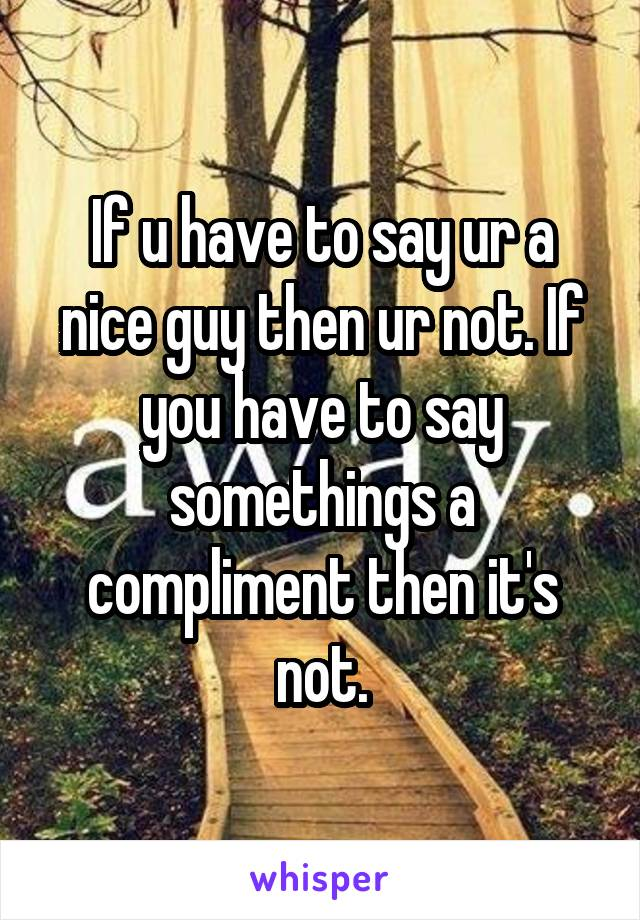 If u have to say ur a nice guy then ur not. If you have to say somethings a compliment then it's not.