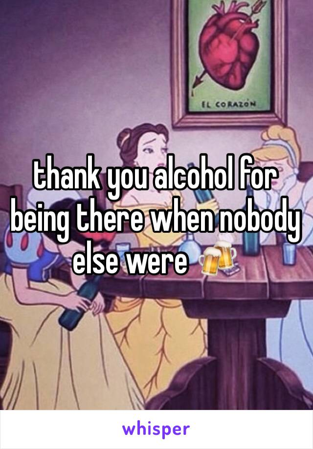 thank you alcohol for being there when nobody else were 🍻