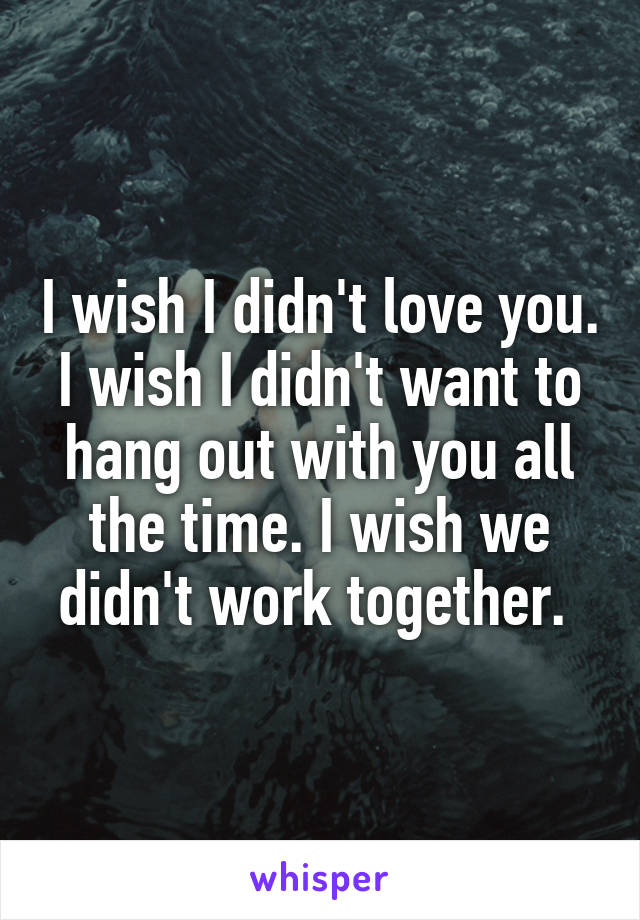 I wish I didn't love you. I wish I didn't want to hang out with you all the time. I wish we didn't work together.