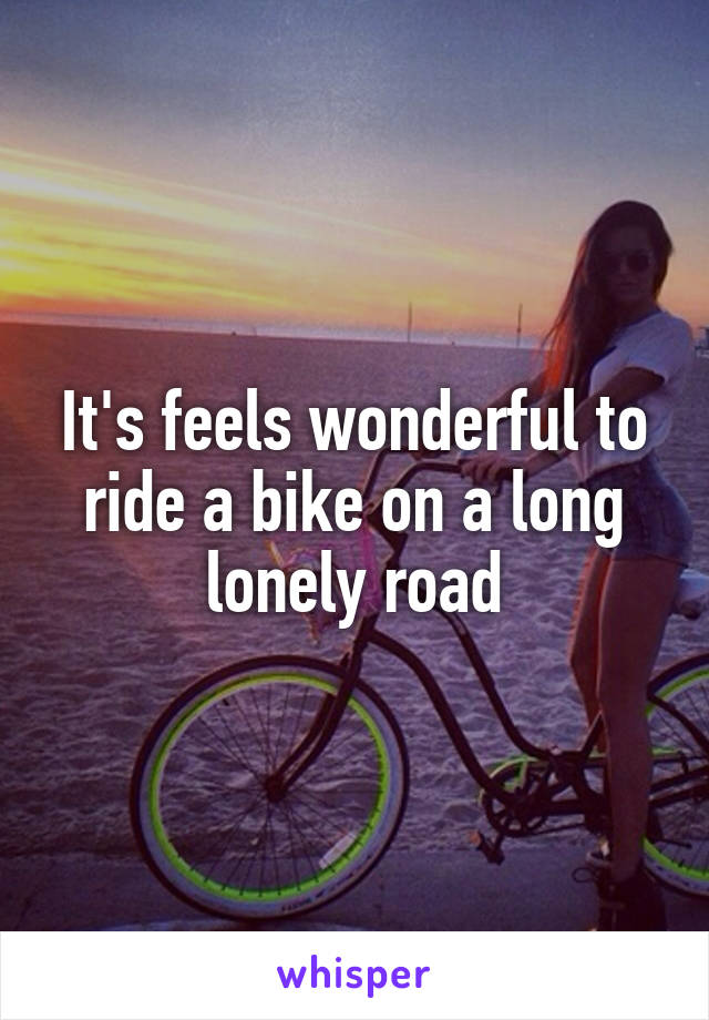 It's feels wonderful to ride a bike on a long lonely road