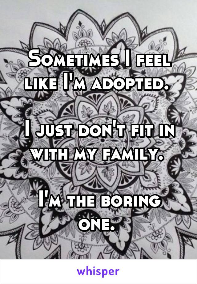 Sometimes I feel like I'm adopted.   I just don't fit in with my family.   I'm the boring one.