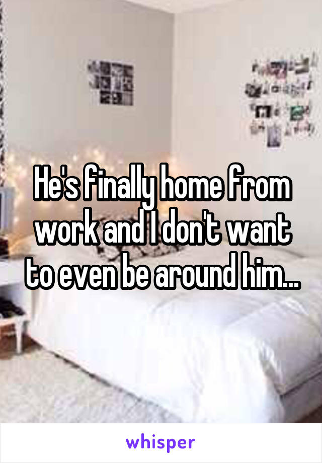 He's finally home from work and I don't want to even be around him...