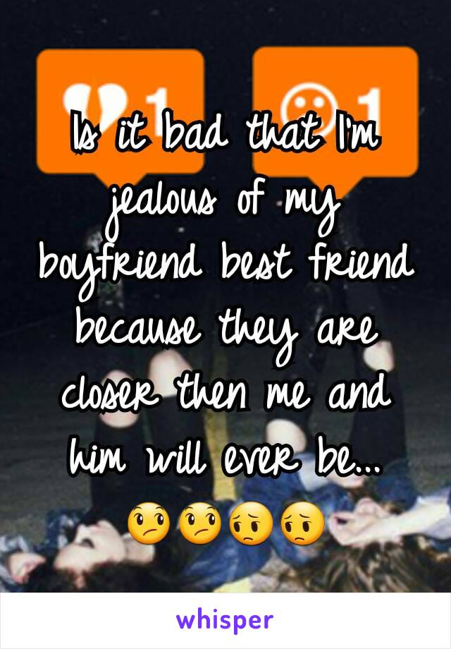 Is it bad that I'm jealous of my boyfriend best friend because they are closer then me and him will ever be... 😞😞😔😔
