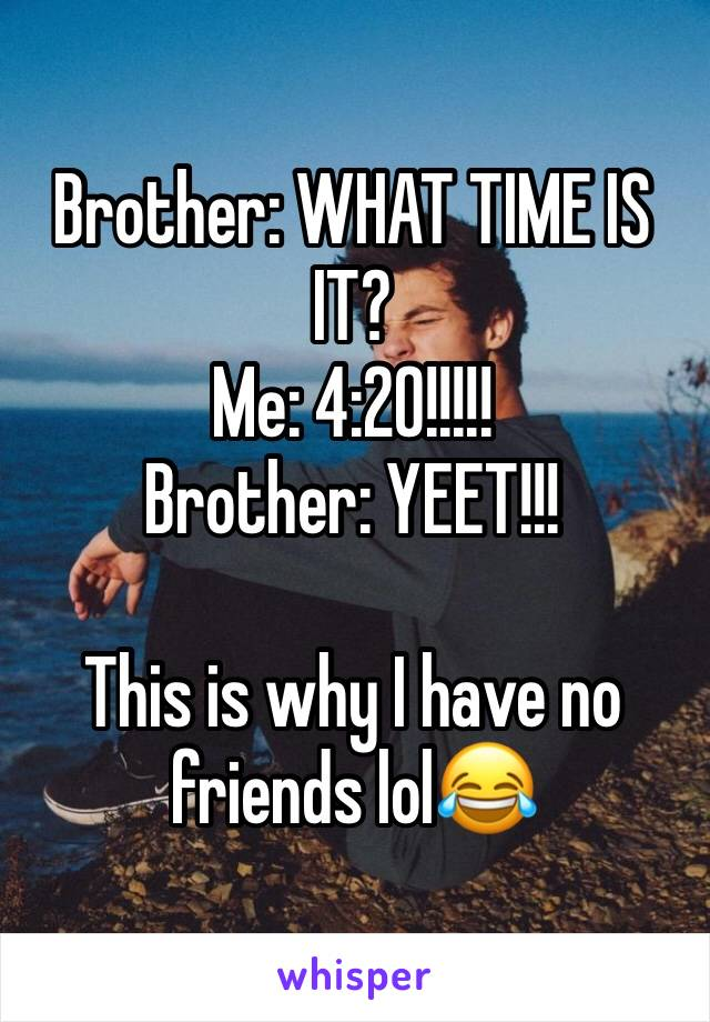 Brother: WHAT TIME IS IT? Me: 4:20!!!!! Brother: YEET!!!  This is why I have no friends lol😂