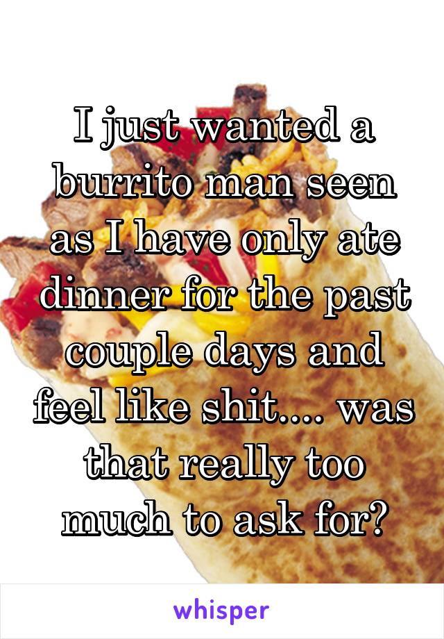 I just wanted a burrito man seen as I have only ate dinner for the past couple days and feel like shit.... was that really too much to ask for?