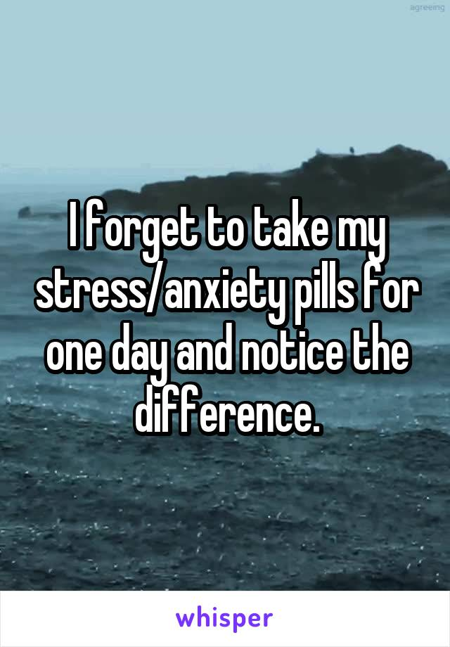 I forget to take my stress/anxiety pills for one day and notice the difference.