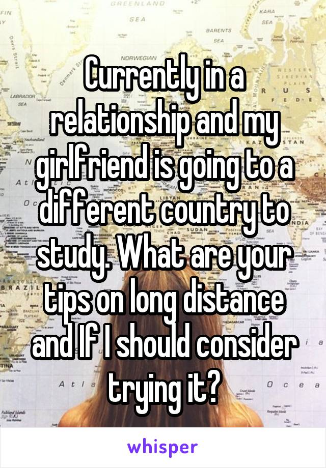 Currently in a relationship and my girlfriend is going to a different country to study. What are your tips on long distance and If I should consider trying it?