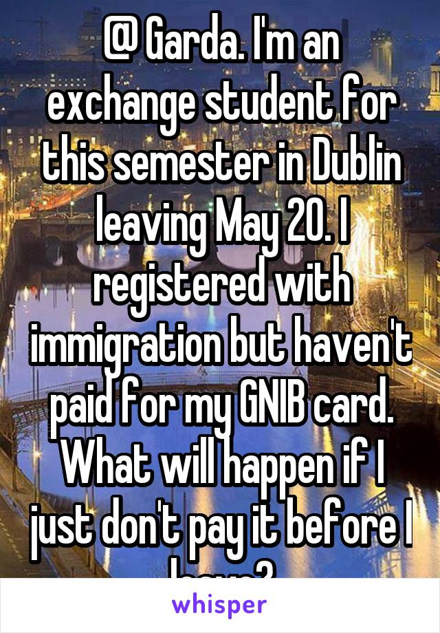 @ Garda. I'm an exchange student for this semester in Dublin leaving May 20. I registered with immigration but haven't paid for my GNIB card. What will happen if I just don't pay it before I leave?
