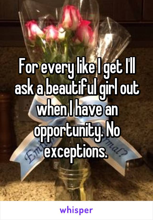 For every like I get I'll ask a beautiful girl out when I have an opportunity. No exceptions.