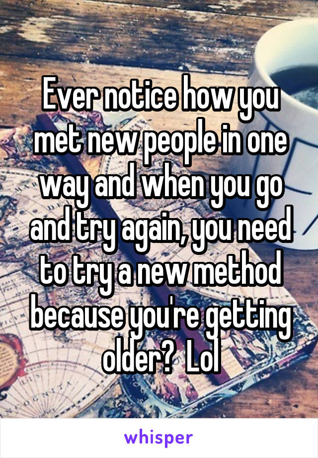 Ever notice how you met new people in one way and when you go and try again, you need to try a new method because you're getting older?  Lol