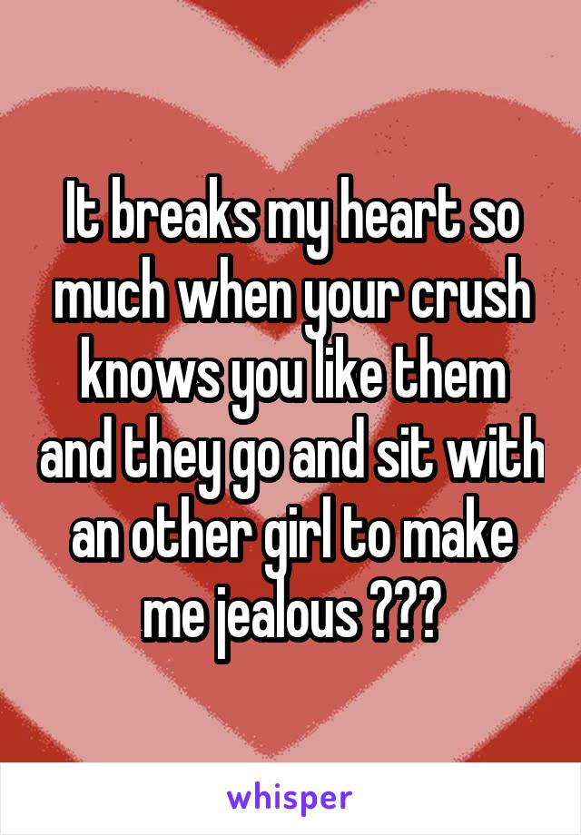 It breaks my heart so much when your crush knows you like them and they go and sit with an other girl to make me jealous 😒😒😒