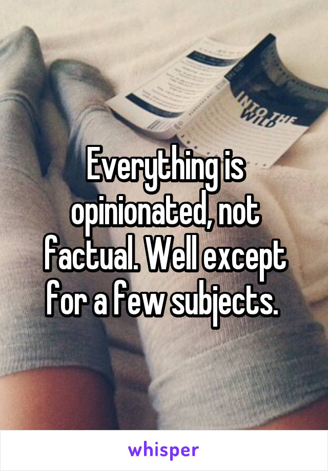 Everything is opinionated, not factual. Well except for a few subjects.