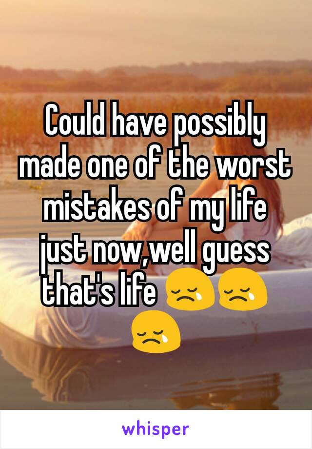 Could have possibly made one of the worst mistakes of my life just now,well guess that's life 😢😢😢
