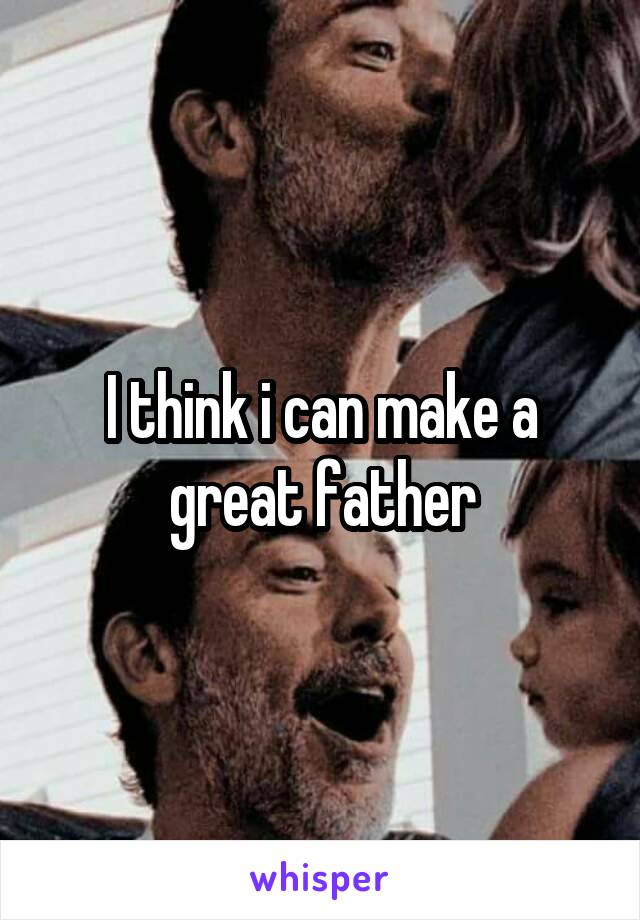 I think i can make a great father