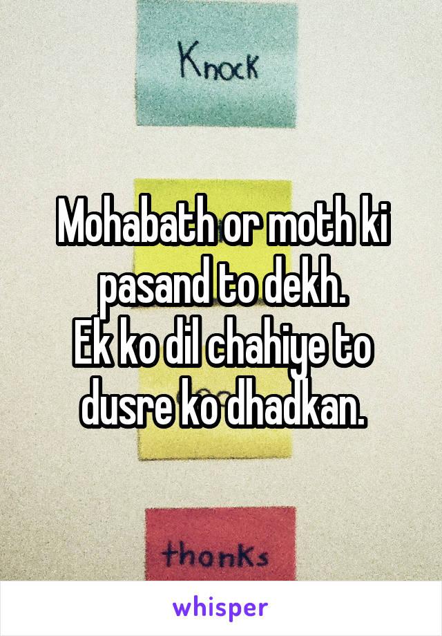 Mohabath or moth ki pasand to dekh. Ek ko dil chahiye to dusre ko dhadkan.