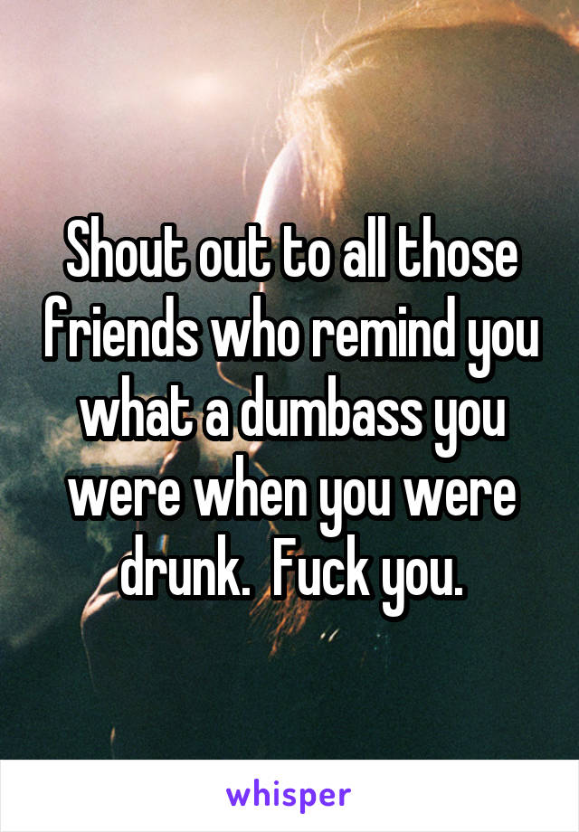 Shout out to all those friends who remind you what a dumbass you were when you were drunk.  Fuck you.