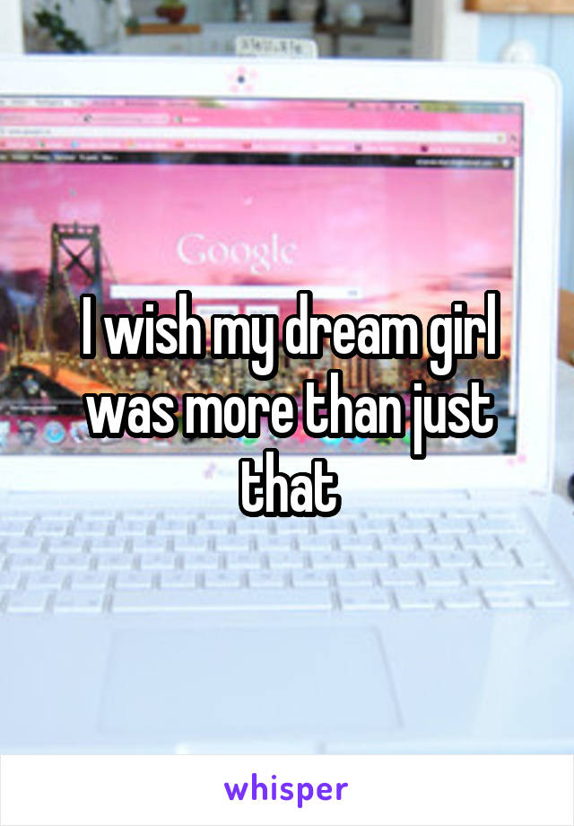 I wish my dream girl was more than just that