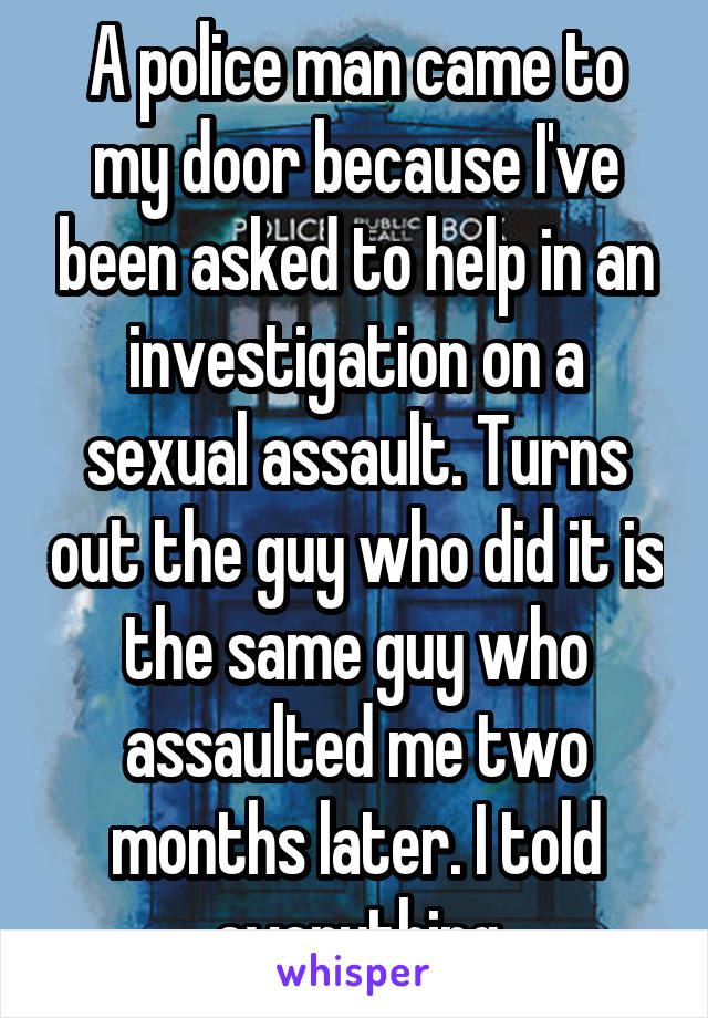 A police man came to my door because I've been asked to help in an investigation on a sexual assault. Turns out the guy who did it is the same guy who assaulted me two months later. I told everything