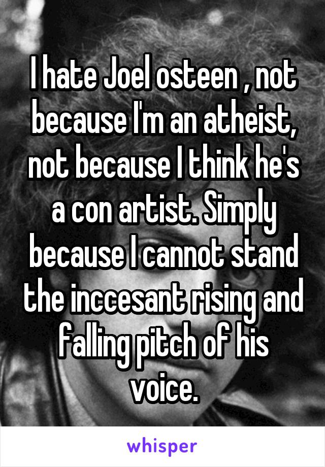 I hate Joel osteen , not because I'm an atheist, not because I think he's a con artist. Simply because I cannot stand the inccesant rising and falling pitch of his voice.