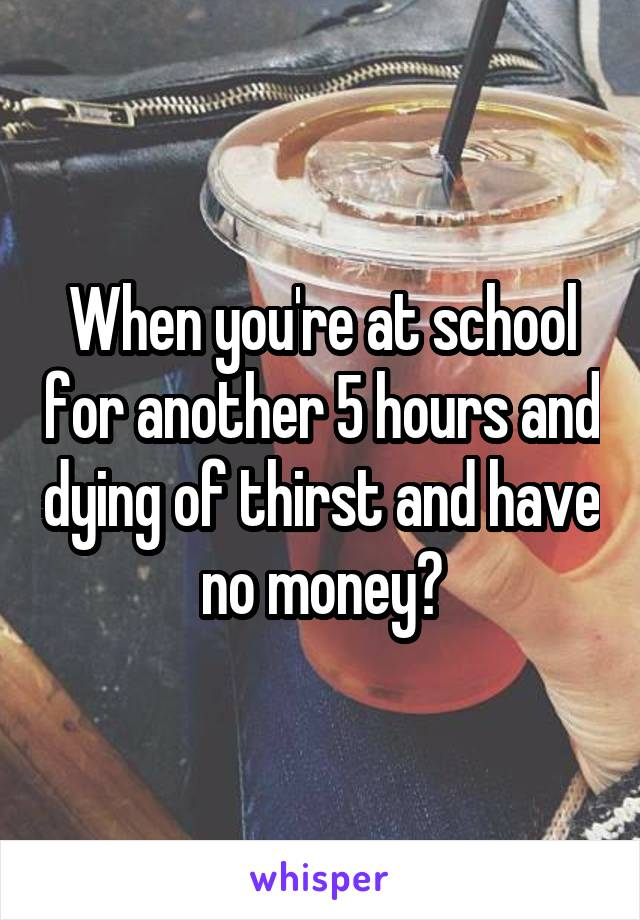 When you're at school for another 5 hours and dying of thirst and have no money🙄