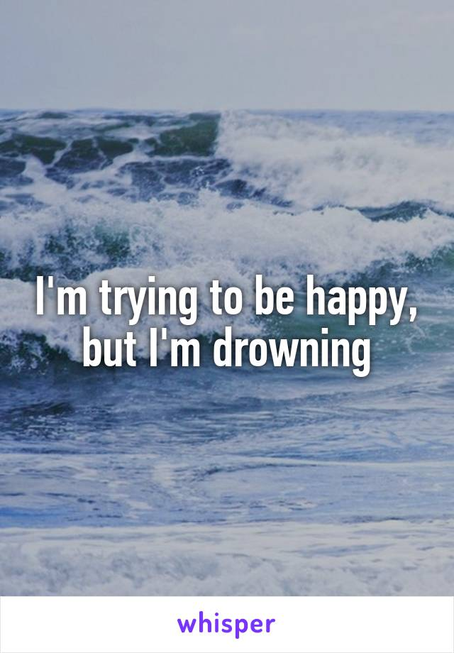 I'm trying to be happy, but I'm drowning