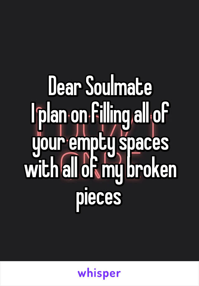 Dear Soulmate I plan on filling all of your empty spaces with all of my broken pieces
