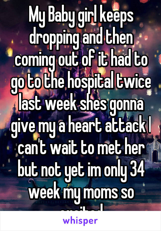 My Baby girl keeps dropping and then coming out of it had to go to the hospital twice last week shes gonna give my a heart attack I can't wait to met her but not yet im only 34 week my moms so excited
