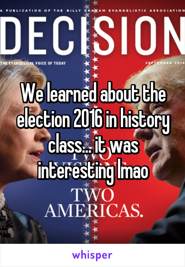 We learned about the election 2016 in history class... it was interesting lmao
