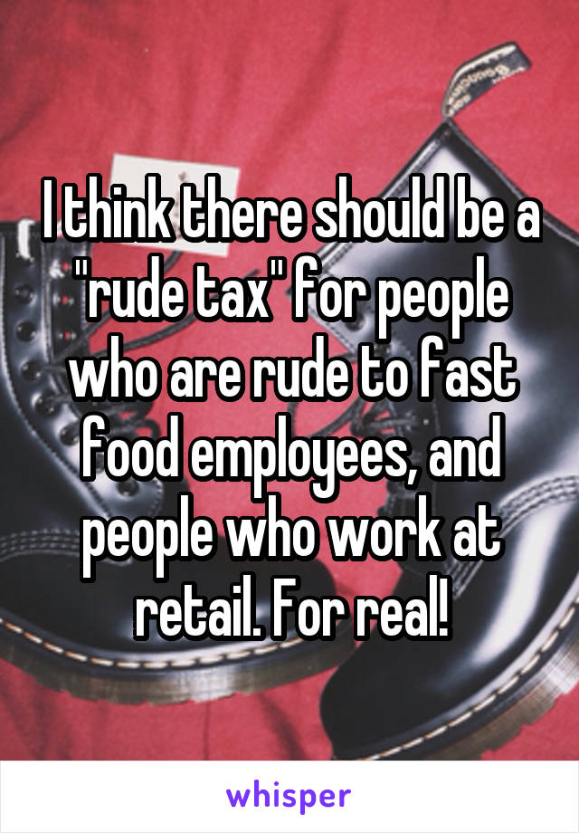 """I think there should be a """"rude tax"""" for people who are rude to fast food employees, and people who work at retail. For real!"""