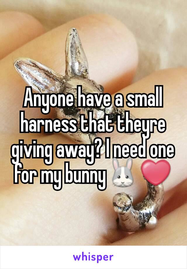 Anyone have a small harness that theyre giving away? I need one for my bunny🐰❤