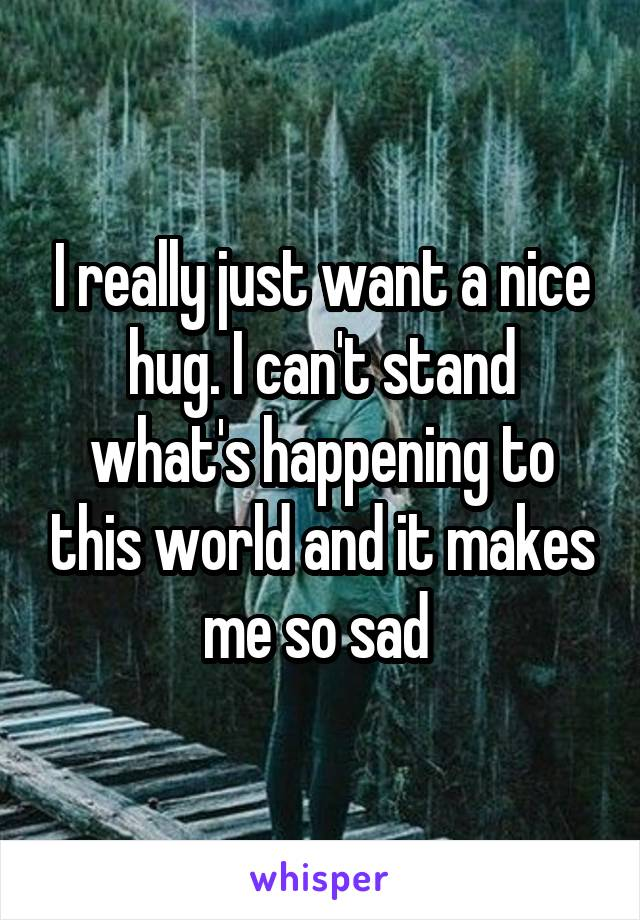 I really just want a nice hug. I can't stand what's happening to this world and it makes me so sad