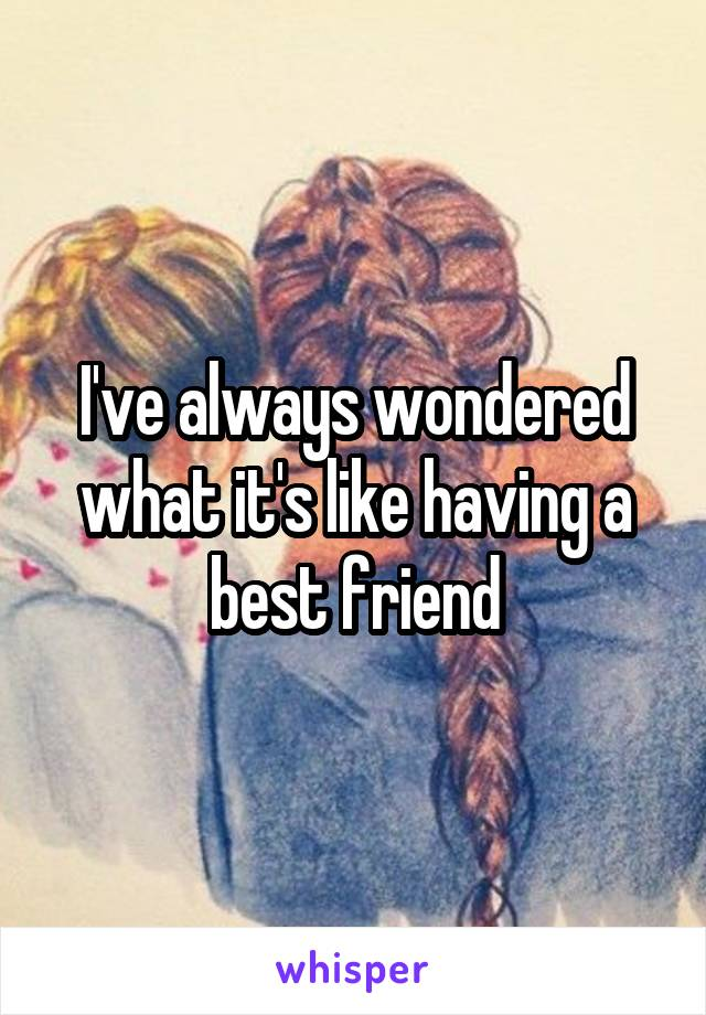 I've always wondered what it's like having a best friend