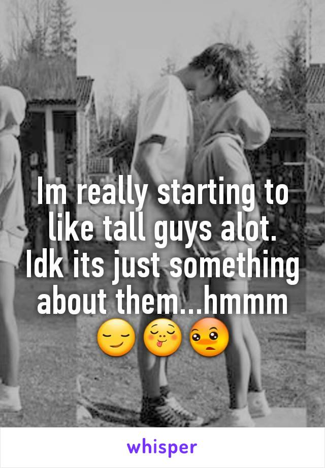 Im really starting to like tall guys alot.  Idk its just something about them...hmmm 😏😋😳