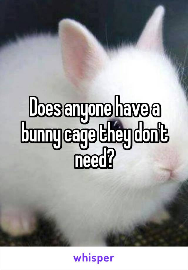Does anyone have a bunny cage they don't need?