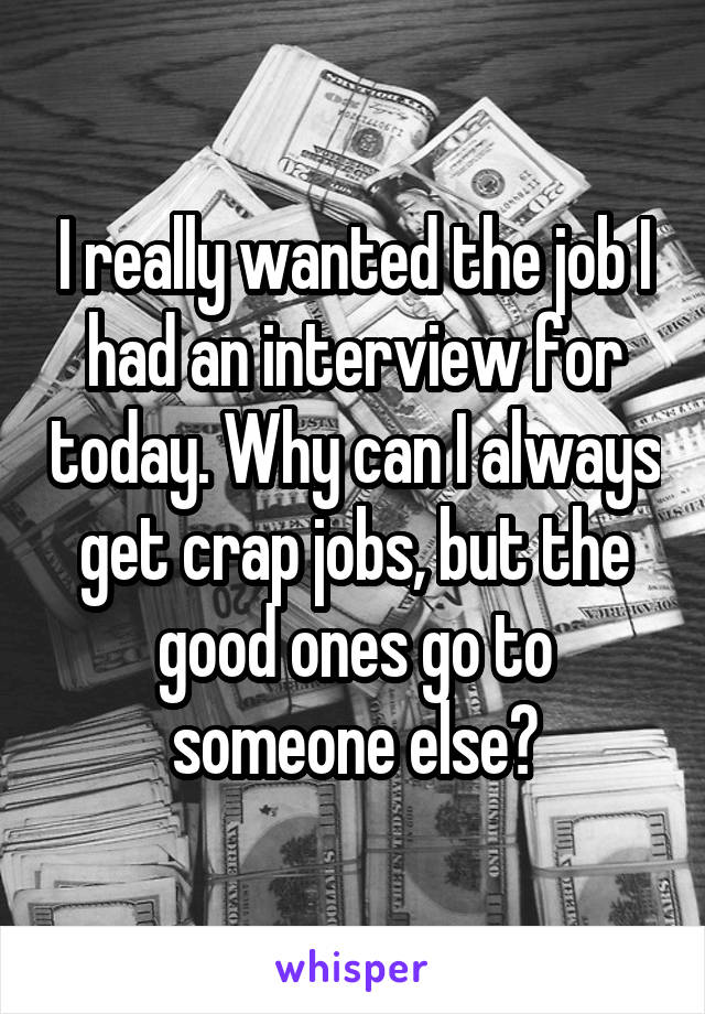 I really wanted the job I had an interview for today. Why can I always get crap jobs, but the good ones go to someone else?