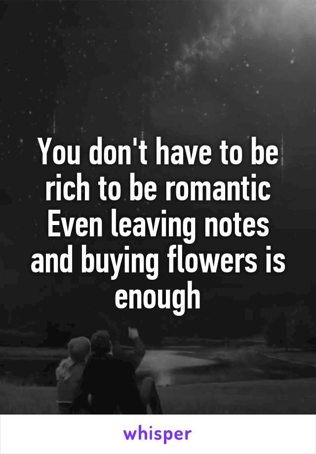 You don't have to be rich to be romantic Even leaving notes and buying flowers is enough