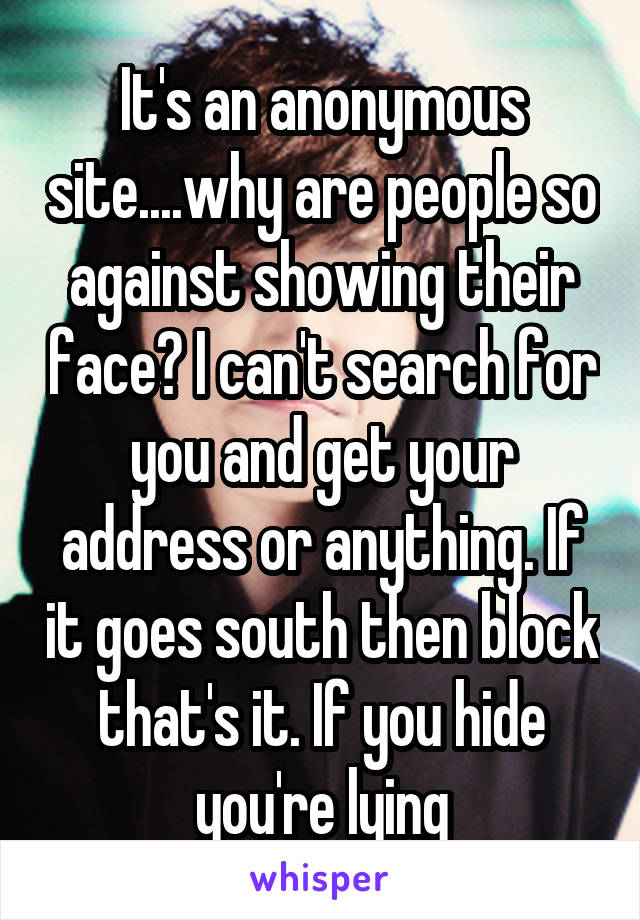 It's an anonymous site....why are people so against showing their face? I can't search for you and get your address or anything. If it goes south then block that's it. If you hide you're lying