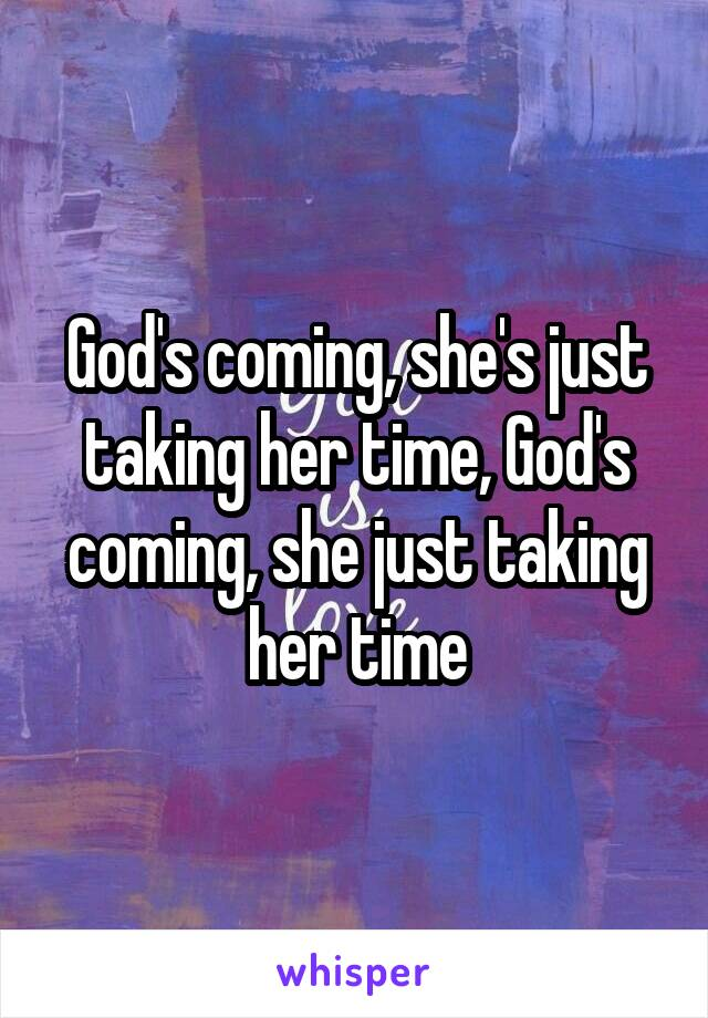 God's coming, she's just taking her time, God's coming, she just taking her time
