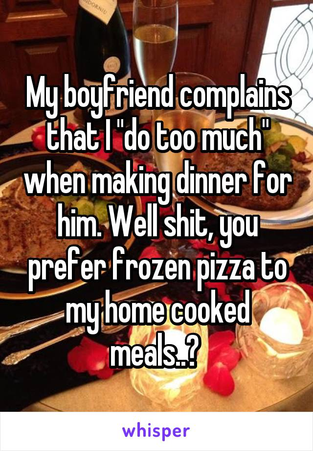 """My boyfriend complains that I """"do too much"""" when making dinner for him. Well shit, you prefer frozen pizza to my home cooked meals..?"""