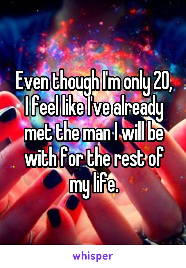 Even though I'm only 20, I feel like I've already met the man I will be with for the rest of my life.