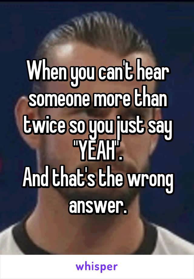 """When you can't hear someone more than twice so you just say """"YEAH"""". And that's the wrong answer."""