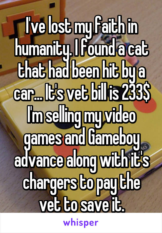 I've lost my faith in humanity. I found a cat that had been hit by a car... It's vet bill is 233$ I'm selling my video games and Gameboy advance along with it's chargers to pay the vet to save it.