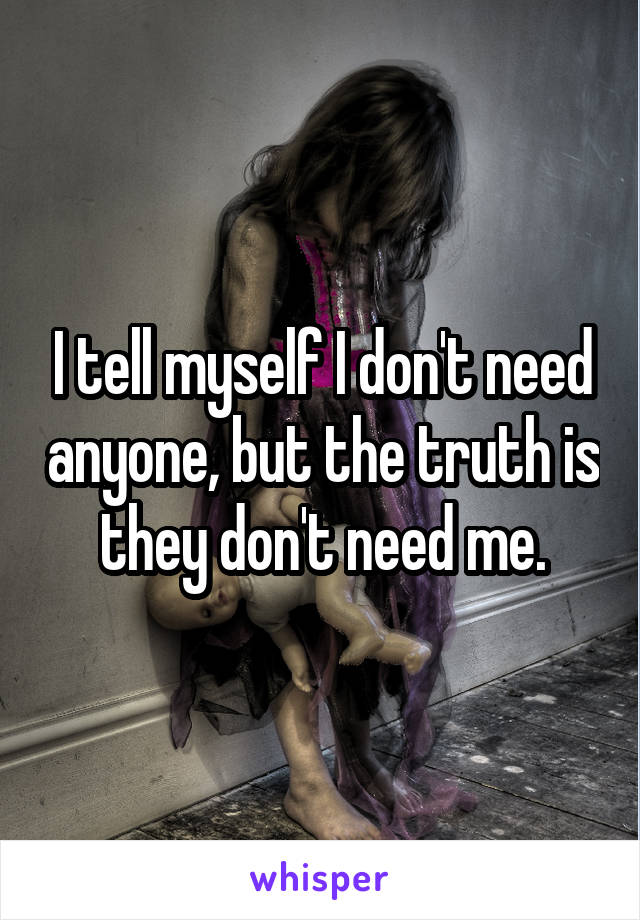 I tell myself I don't need anyone, but the truth is they don't need me.
