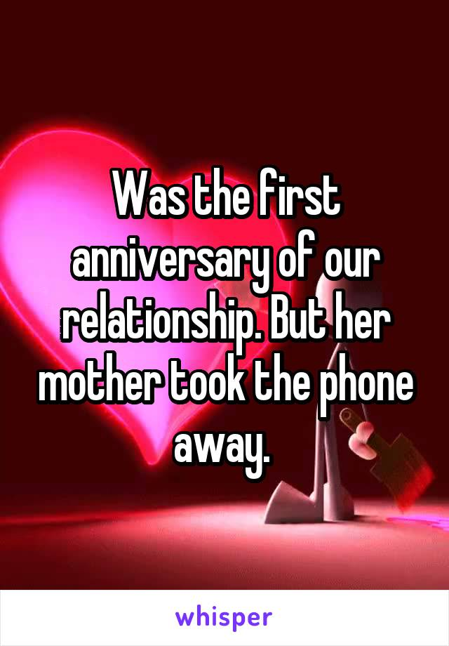 Was the first anniversary of our relationship. But her mother took the phone away.