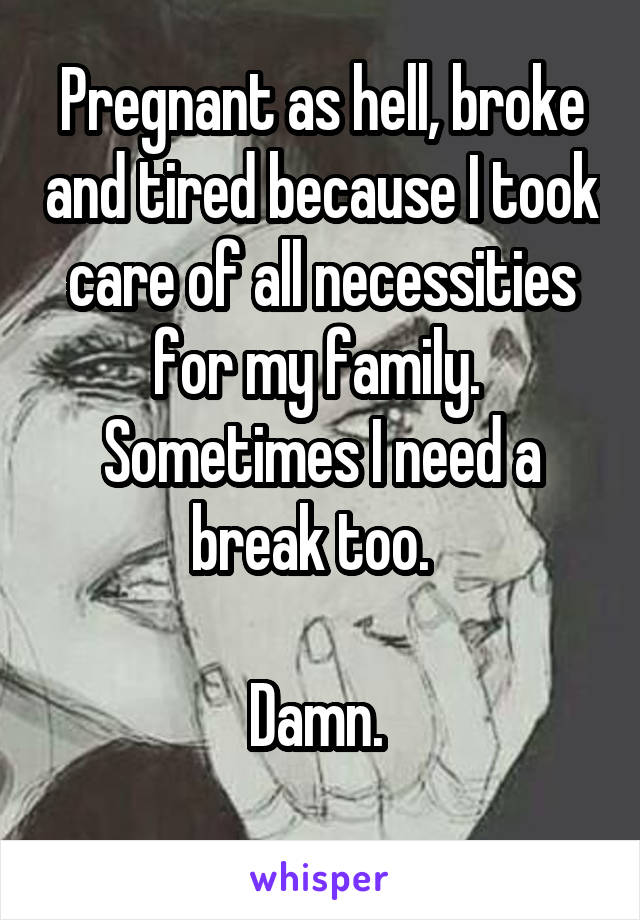 Pregnant as hell, broke and tired because I took care of all necessities for my family.  Sometimes I need a break too.    Damn.
